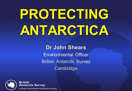 PROTECTING ANTARCTICA PROTECTING ANTARCTICA Dr John Shears Environmental Officer British Antarctic Survey Cambridge.