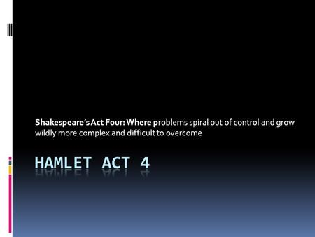 Shakespeare's Act Four: Where problems spiral out of control and grow wildly more complex and difficult to overcome.