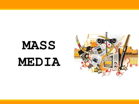 MASS MEDIA. What is Mass Media ? All media technologies used for mass communications Organisations which control these technologies.