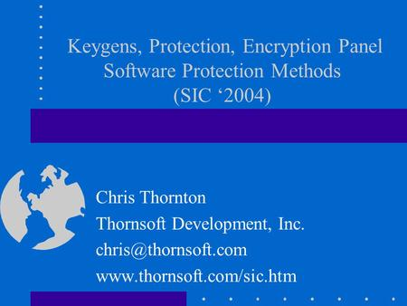 Keygens, Protection, Encryption Panel Software Protection Methods (SIC '2004) Chris Thornton Thornsoft Development, Inc.