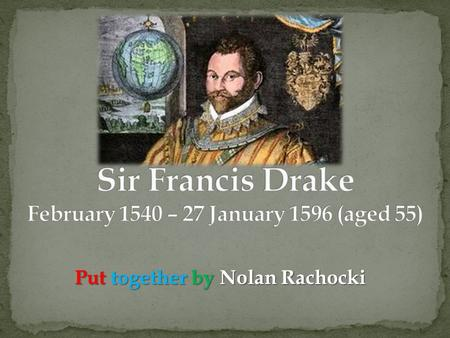 Put together by Nolan Rachocki. Francis Drake was born in Tavistock, Devon. He was the eldest of the twelve sons of Edmund Drake. Because of religious.