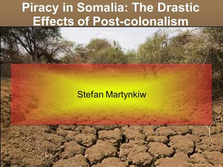 Piracy in Somalia: The Drastic Effects of Post-colonalism Stefan Martynkiw.
