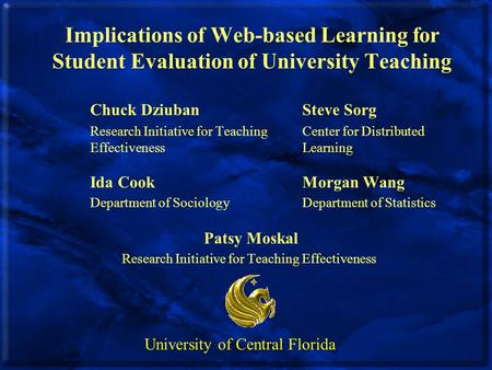 Implications of Web-based Learning for Student Evaluation of University Teaching Chuck DziubanSteve Sorg Research Initiative for Teaching Center for Distributed.