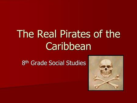 The Real Pirates of the Caribbean 8 th Grade Social Studies.