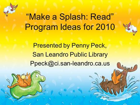 """Make a Splash: Read"" Program Ideas for 2010 Presented by Penny Peck, San Leandro Public Library"