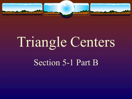 Triangle Centers Section 5-1 Part B  Unlike squares and circles, triangles have many centers. The ancient Greeks found four: incenter, centroid, circumcenter,
