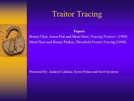 Traitor Tracing Papers Benny Chor, Amos Fiat and Moni Naor, Tracing Traitors (1994) Moni Naor and Benny Pinkas, Threshold Traitor Tracing (1998) Presented.