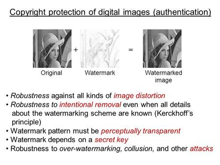 Copyright protection of digital images (authentication) Original += WatermarkWatermarked image Robustness against all kinds of image distortion Robustness.
