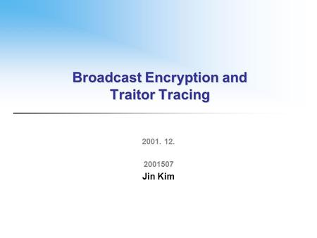 Broadcast Encryption and Traitor Tracing 2001. 12. 2001507 Jin Kim.