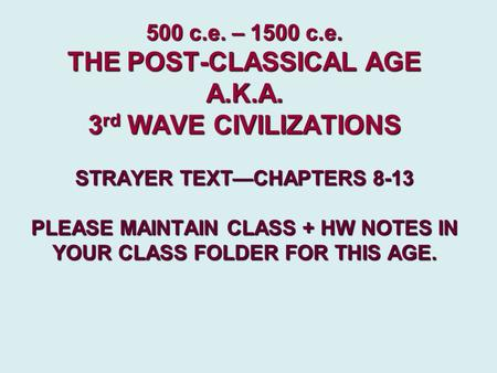 500 c.e. – 1500 c.e. THE POST-CLASSICAL AGE A.K.A. 3 rd WAVE CIVILIZATIONS STRAYER TEXT—CHAPTERS 8-13 PLEASE MAINTAIN CLASS + HW NOTES IN YOUR CLASS FOLDER.