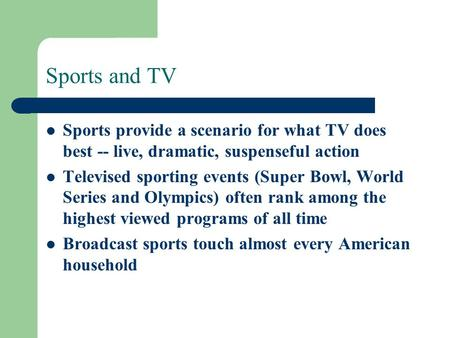 Sports and TV Sports provide a scenario for what TV does best -- live, dramatic, suspenseful action Televised sporting events (Super Bowl, World Series.