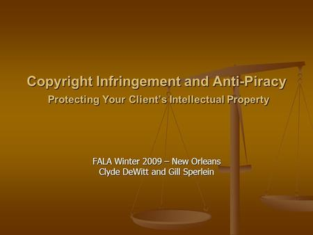 Copyright Infringement <strong>and</strong> Anti-Piracy Protecting Your Client's Intellectual Property FALA Winter 2009 – New Orleans Clyde DeWitt <strong>and</strong> Gill Sperlein.