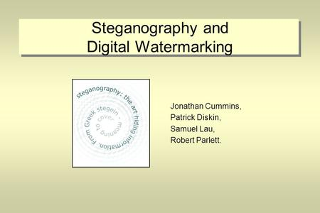 Steganography and Digital Watermarking Jonathan Cummins, Patrick Diskin, Samuel Lau, Robert Parlett.