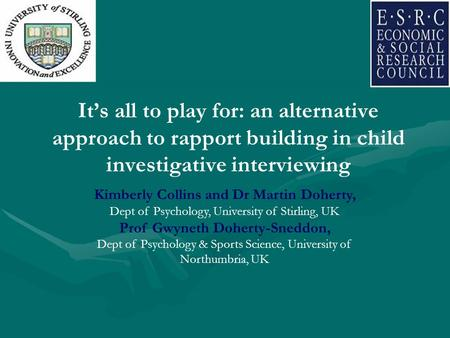 It's all to play for: an alternative approach to rapport building in child investigative interviewing Kimberly Collins and Dr Martin Doherty, Dept of Psychology,