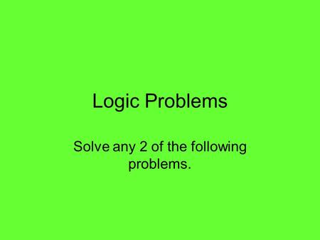 Logic Problems Solve any 2 of the following problems.