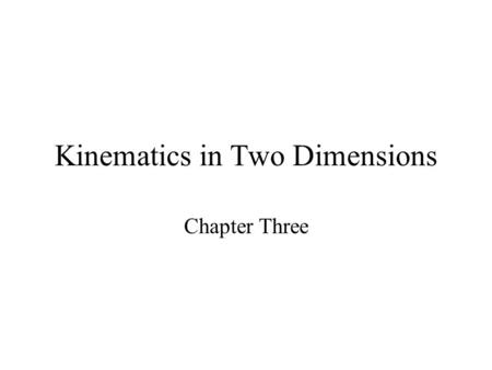 Kinematics in Two Dimensions Chapter Three. Scalar Vs. Vector Scalar –Magnitude only Vector –Magnitude and direction –Vector Addition (trigonometry)