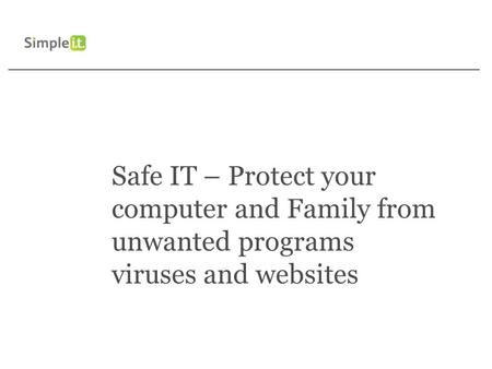 Safe IT – Protect your computer and Family from unwanted programs viruses and websites.