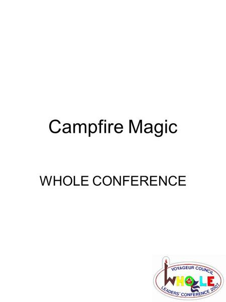 Campfire Magic WHOLE CONFERENCE. Campfire Magic What is campfire magic… –The magic of the campfire is crafted through the skill of the campfire chief,