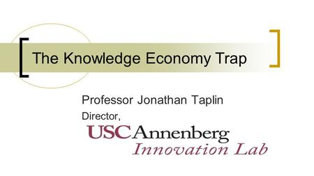 The Knowledge Economy Trap Professor Jonathan Taplin Director,