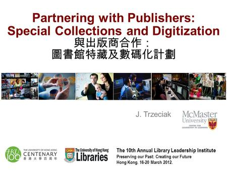 Partnering with Publishers: Special Collections and Digitization 與出版商合作: 圖書館特藏及數碼化計劃 J. Trzeciak The 10th Annual Library Leadership Institute Preserving.