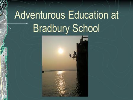 Adventurous Education at Bradbury School. School Wide Programme Starts at Year 4 then carries on until Year 6. All the activities progress towards the.