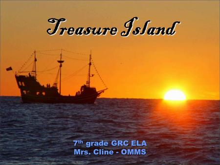 Treasure Island 7 th grade GRC ELA Mrs. Cline - OMMS.