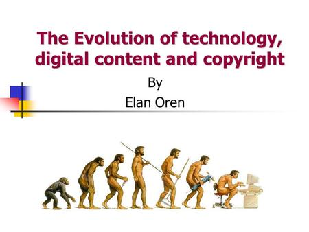 The Evolution of technology, digital content and copyright By Elan Oren.