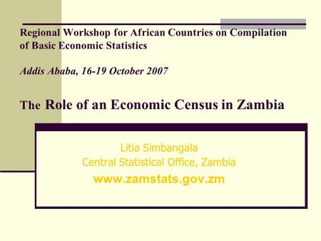 Regional Workshop for African Countries on Compilation of Basic Economic Statistics Addis Ababa, 16-19 October 2007 The Role of an Economic Census in Zambia.