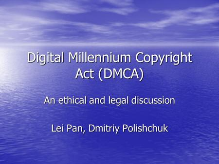 Digital Millennium Copyright Act (DMCA) An ethical and legal discussion Lei Pan, Dmitriy Polishchuk.