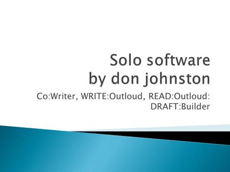Co:Writer, WRITE:Outloud, READ:Outloud: DRAFT:Builder.