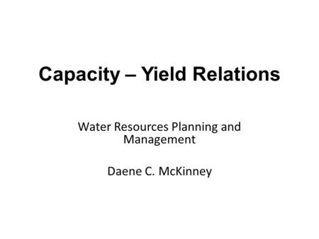 Water Resources Planning and Management Daene C. McKinney Capacity – Yield Relations.