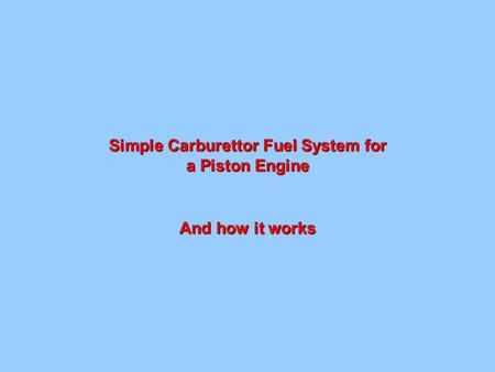 Simple Carburettor Fuel System for a Piston Engine And how it works.