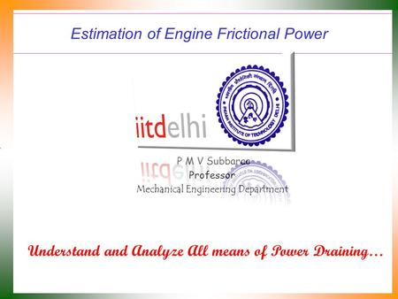 Estimation of Engine Frictional Power P M V Subbarao Professor Mechanical Engineering Department Understand and Analyze All means of Power Draining…