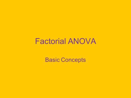 Factorial ANOVA Basic Concepts. Two-Way ANOVA We have two grouping variables, commonly referred to as: –Factors –Independent Variables best term if manipulated.
