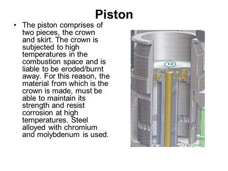 Piston The piston comprises of two pieces, the crown and skirt. The crown is subjected to high temperatures in the combustion space and is liable to be.