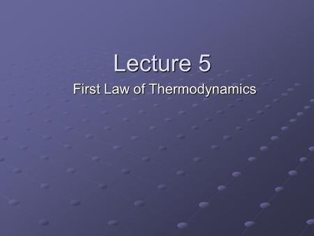 Lecture 5 First Law of Thermodynamics. You can't get something for nothing. Nothing is for free. We will discuss these statements later…