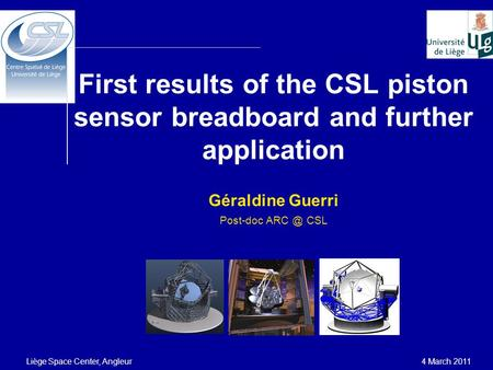 First results of the CSL piston sensor breadboard and further application Géraldine Guerri Post-doc CSL Liège Space Center, Angleur 4 March 2011.