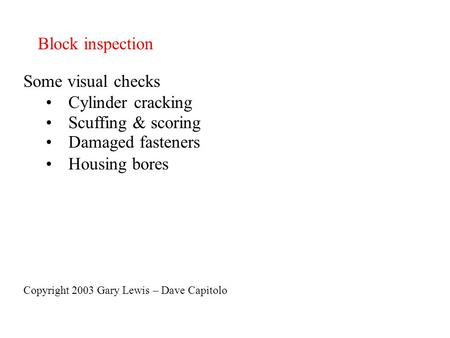 Block inspection Some visual checks Cylinder cracking Scuffing & scoring Damaged fasteners Housing bores Copyright 2003 Gary Lewis – Dave Capitolo.