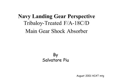 By Salvatore Piu Navy Landing Gear Perspective Tribaloy-Treated F/A-18C/D Main Gear Shock Absorber August 2001 HCAT mtg.