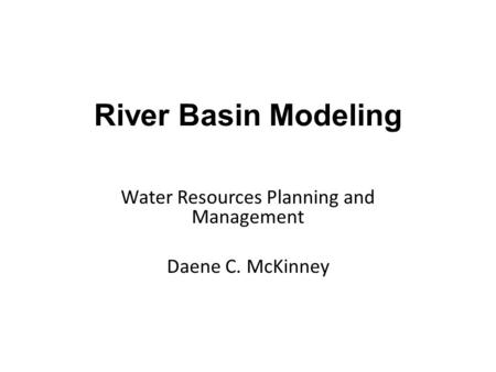 Water Resources Planning and Management Daene C. McKinney River Basin Modeling.