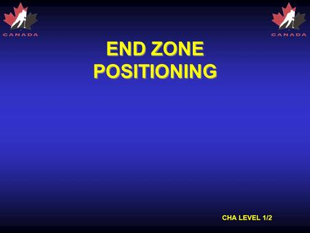 CHA LEVEL 1/2 END ZONE POSITIONING. CHA LEVEL 1/2 ZONES Three Zones of the Ice –Defending zone –Neutral zone –Attacking zone –Zones exist for both teams,