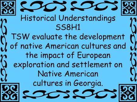 1 Historical Understandings SS8H1 TSW evaluate the development of native American cultures and the impact of European exploration and settlement on Native.