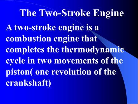 The Two-Stroke Engine A two-stroke engine is a combustion engine that completes the thermodynamic cycle in two movements of the piston( one revolution.