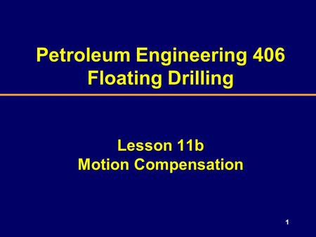 1 Petroleum Engineering 406 Floating Drilling Lesson 11b Motion Compensation.