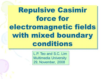 Repulsive Casimir force for electromagnetic fields with mixed boundary conditions L.P. Teo and S.C. Lim Multimedia University 29, November, 2008 L.P. Teo.