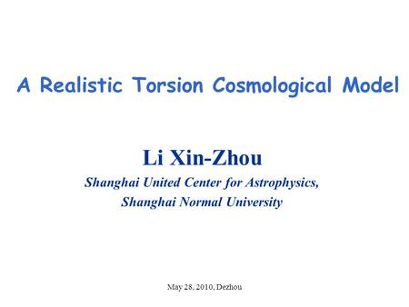May 28, 2010, Dezhou A Realistic Torsion Cosmological Model Li Xin-Zhou Shanghai United Center for Astrophysics, Shanghai Normal University.