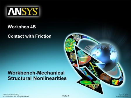 ANSYS, Inc. Proprietary © 2009 ANSYS, Inc. All rights reserved. April 30, 2009 Inventory #002660 WS4B-1 Workshop 4B Contact with Friction Workbench-Mechanical.