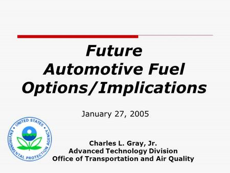 Future Automotive Fuel Options/Implications January 27, 2005 Charles L. Gray, Jr. Advanced Technology Division Office of Transportation and Air Quality.