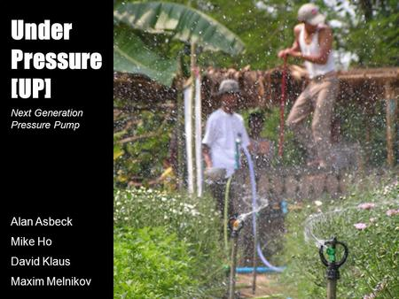 Under Pressure [UP] Alan Asbeck Mike Ho David Klaus Maxim Melnikov Next Generation Pressure Pump.