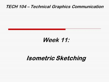 TECH 104 – Technical Graphics Communication Week 11: Isometric Sketching.